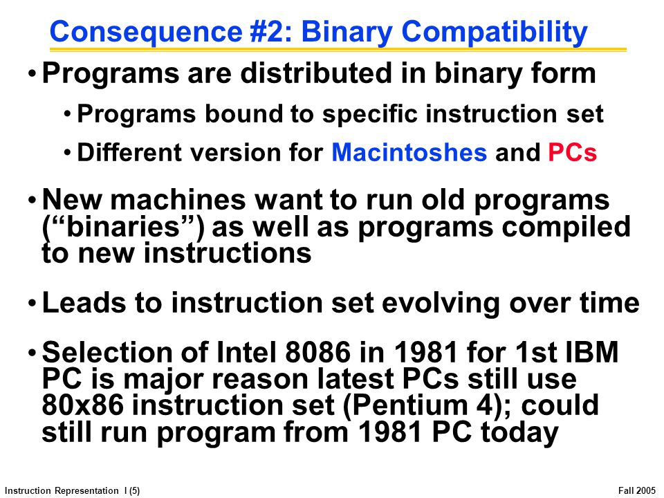 Instruction Representation I (5) Fall 2005 Consequence #2: Binary Compatibility Programs are distributed in binary form Programs bound to specific instruction set Different version for Macintoshes and PCs New machines want to run old programs ( binaries ) as well as programs compiled to new instructions Leads to instruction set evolving over time Selection of Intel 8086 in 1981 for 1st IBM PC is major reason latest PCs still use 80x86 instruction set (Pentium 4); could still run program from 1981 PC today