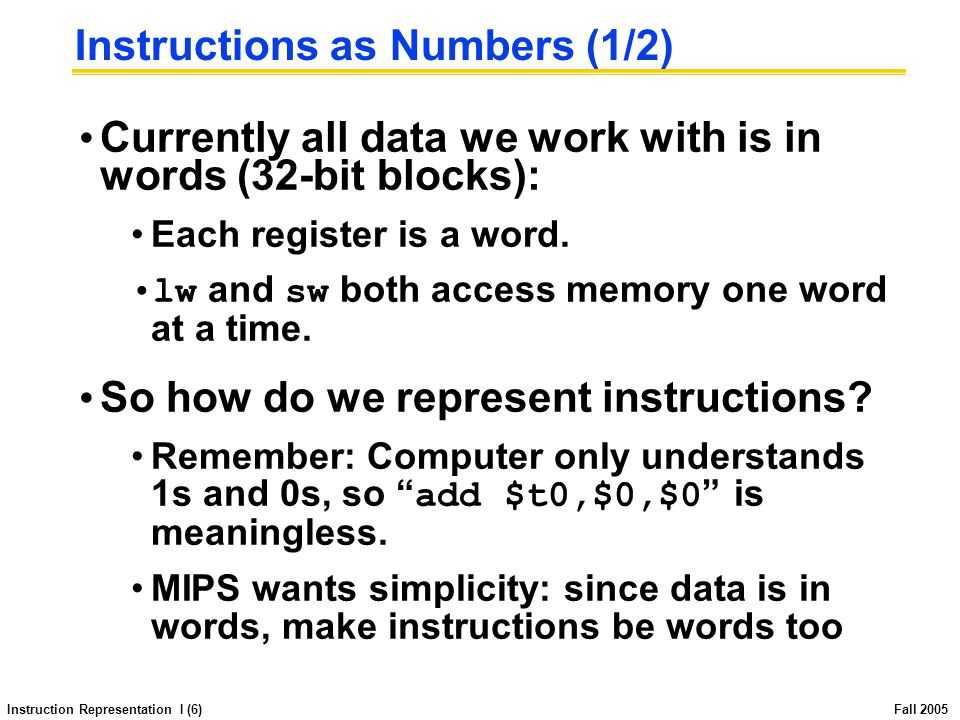 Instruction Representation I (6) Fall 2005 Instructions as Numbers (1/2) Currently all data we work with is in words (32-bit blocks): Each register is a word.