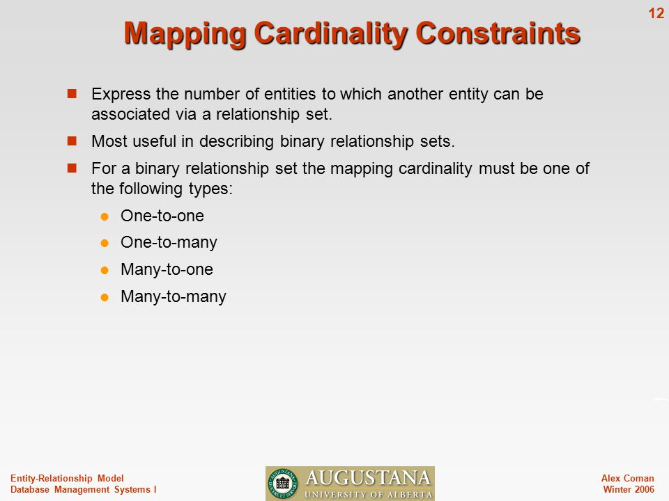 Alex Coman Winter Entity-Relationship Model Database Management Systems I Mapping Cardinality Constraints Express the number of entities to which another entity can be associated via a relationship set.