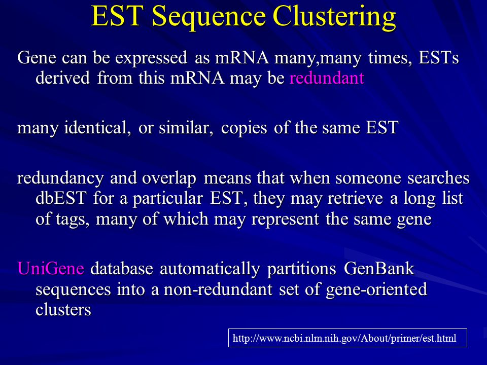 EST Sequence Clustering EST Sequence Clustering Gene can be expressed as mRNA many,many times, ESTs derived from this mRNA may be redundant many identical, or similar, copies of the same EST redundancy and overlap means that when someone searches dbEST for a particular EST, they may retrieve a long list of tags, many of which may represent the same gene UniGene database automatically partitions GenBank sequences into a non-redundant set of gene-oriented clusters