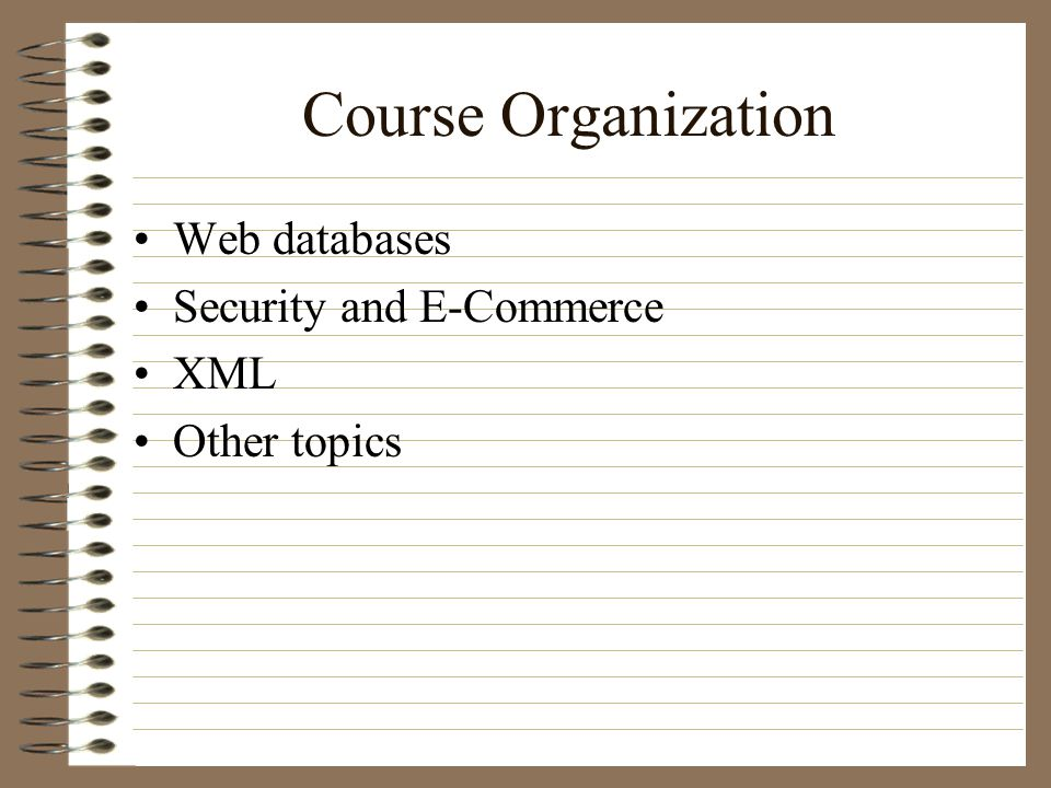 Course Organization Web databases Security and E-Commerce XML Other topics