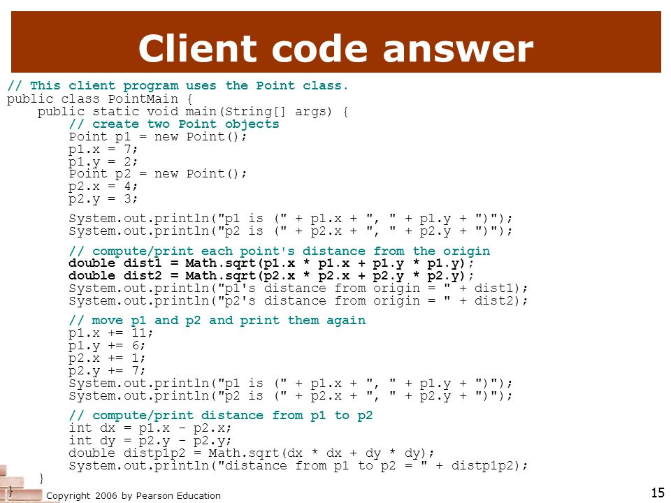 Copyright 2006 by Pearson Education 15 Client code answer // This client program uses the Point class.