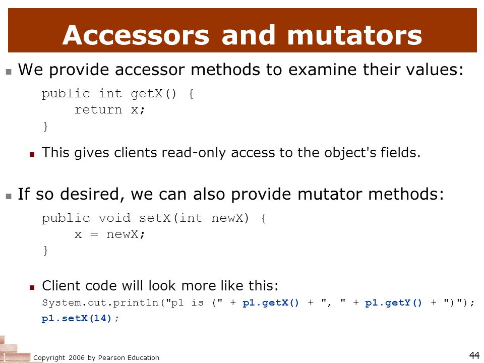 Copyright 2006 by Pearson Education 44 Accessors and mutators We provide accessor methods to examine their values: public int getX() { return x; } This gives clients read-only access to the object s fields.