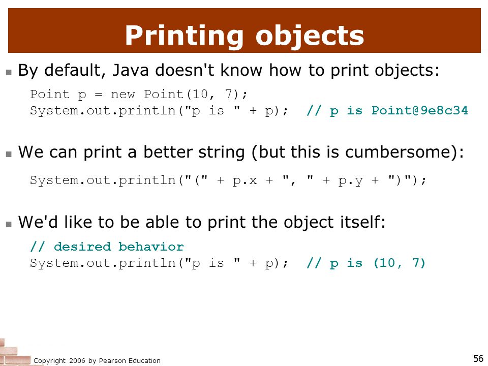 Copyright 2006 by Pearson Education 56 Printing objects By default, Java doesn t know how to print objects: Point p = new Point(10, 7); System.out.println( p is + p); // p is We can print a better string (but this is cumbersome): System.out.println( ( + p.x + , + p.y + ) ); We d like to be able to print the object itself: // desired behavior System.out.println( p is + p); // p is (10, 7)