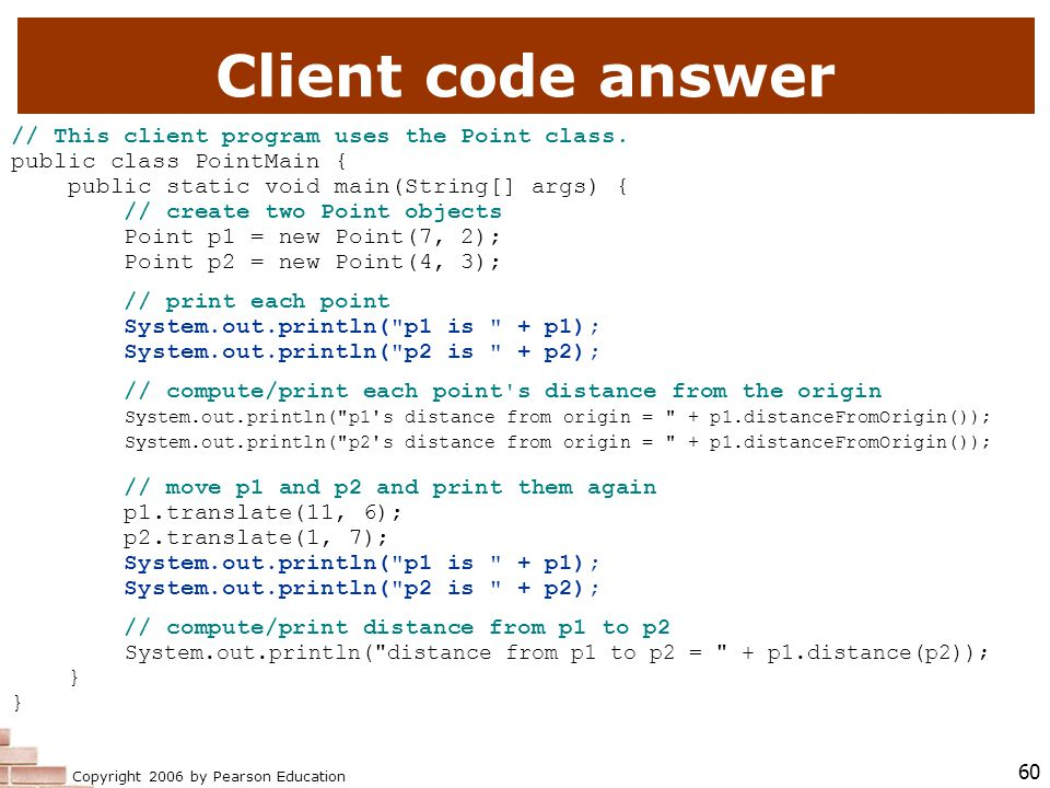 Copyright 2006 by Pearson Education 60 Client code answer // This client program uses the Point class.