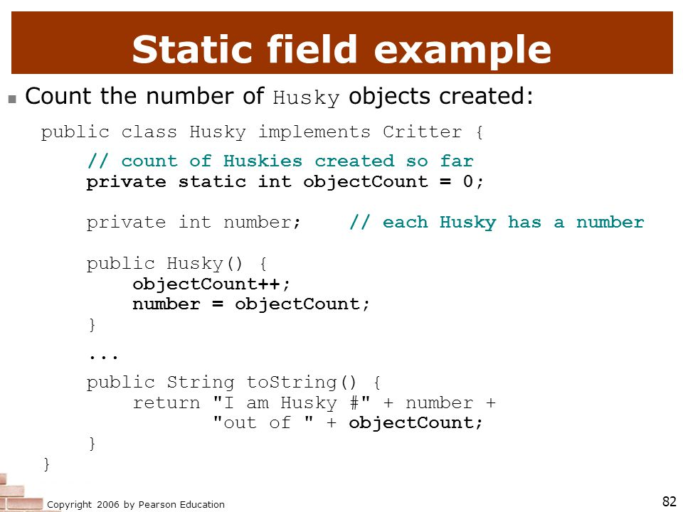 Copyright 2006 by Pearson Education 82 Static field example Count the number of Husky objects created: public class Husky implements Critter { // count of Huskies created so far private static int objectCount = 0; private int number; // each Husky has a number public Husky() { objectCount++; number = objectCount; }...