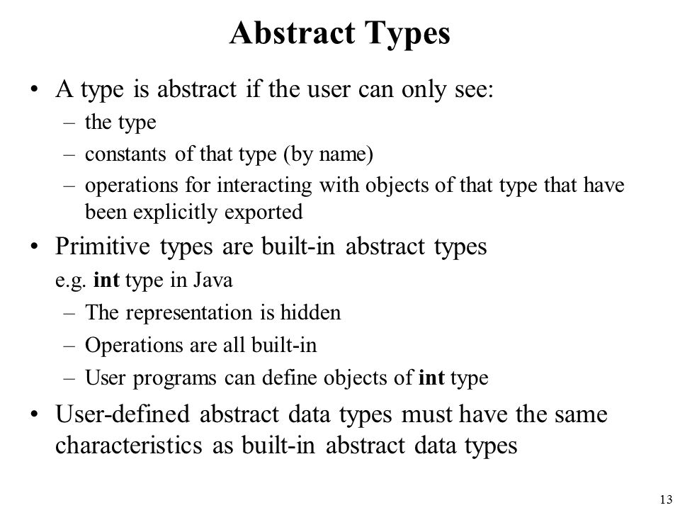 13 Abstract Types A type is abstract if the user can only see: –the type –constants of that type (by name) –operations for interacting with objects of that type that have been explicitly exported Primitive types are built-in abstract types e.g.