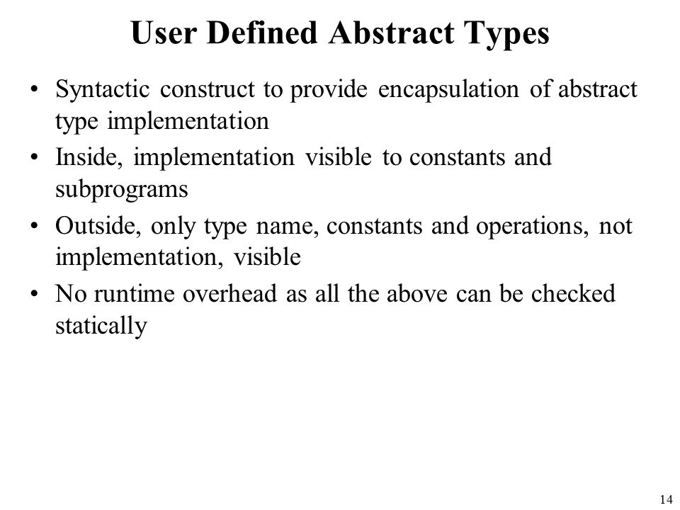 14 User Defined Abstract Types Syntactic construct to provide encapsulation of abstract type implementation Inside, implementation visible to constants and subprograms Outside, only type name, constants and operations, not implementation, visible No runtime overhead as all the above can be checked statically