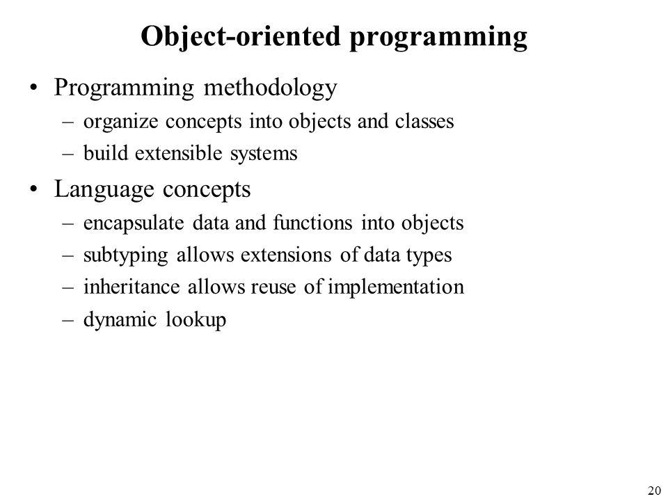 20 Object-oriented programming Programming methodology –organize concepts into objects and classes –build extensible systems Language concepts –encapsulate data and functions into objects –subtyping allows extensions of data types –inheritance allows reuse of implementation –dynamic lookup