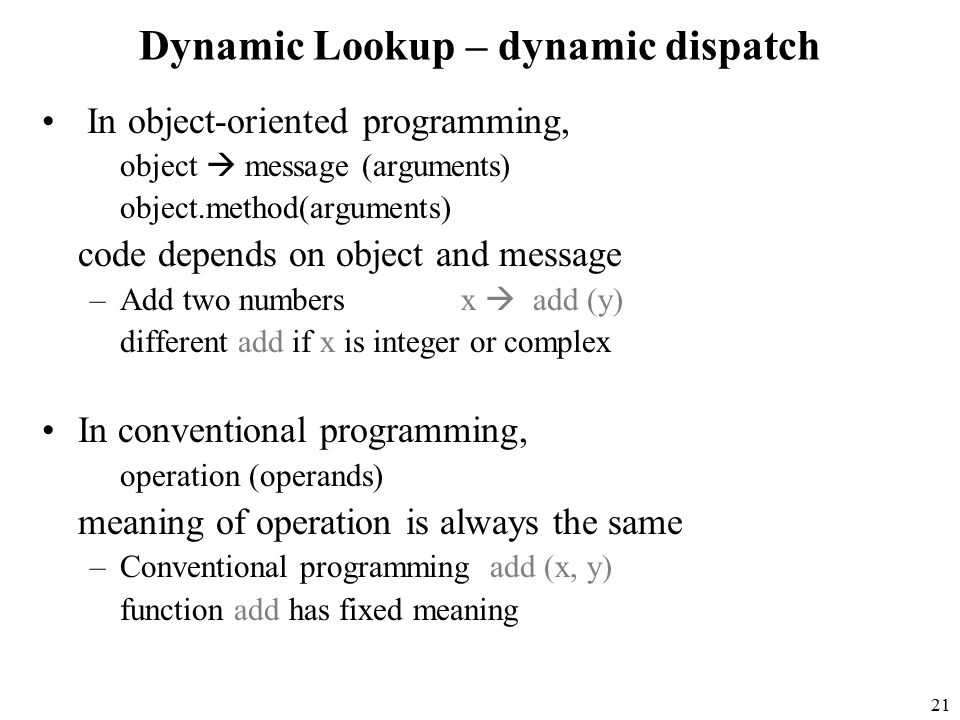 21 Dynamic Lookup – dynamic dispatch In object-oriented programming, object  message (arguments) object.method(arguments) code depends on object and message –Add two numbers x  add (y) different add if x is integer or complex In conventional programming, operation (operands) meaning of operation is always the same –Conventional programming add (x, y) function add has fixed meaning
