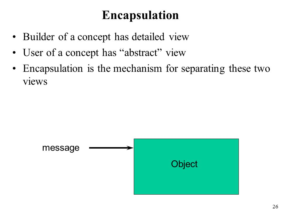 26 Encapsulation Builder of a concept has detailed view User of a concept has abstract view Encapsulation is the mechanism for separating these two views message Object