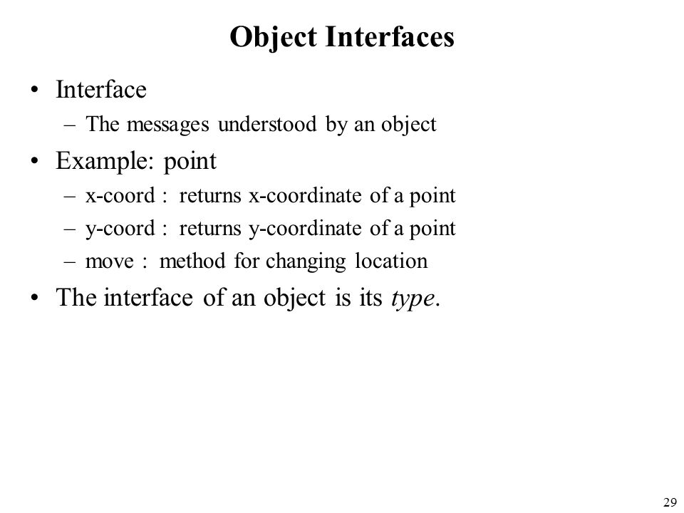 29 Object Interfaces Interface –The messages understood by an object Example: point –x-coord : returns x-coordinate of a point –y-coord : returns y-coordinate of a point –move : method for changing location The interface of an object is its type.