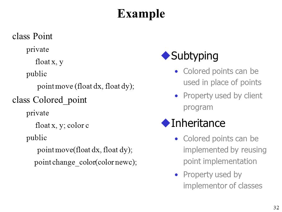 32 Example class Point private float x, y public point move (float dx, float dy); class Colored_point private float x, y; color c public point move(float dx, float dy); point change_color(color newc); uSubtyping Colored points can be used in place of points Property used by client program uInheritance Colored points can be implemented by reusing point implementation Property used by implementor of classes