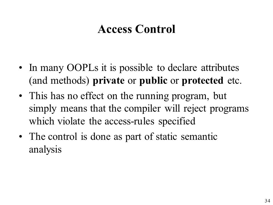 34 Access Control In many OOPLs it is possible to declare attributes (and methods) private or public or protected etc.