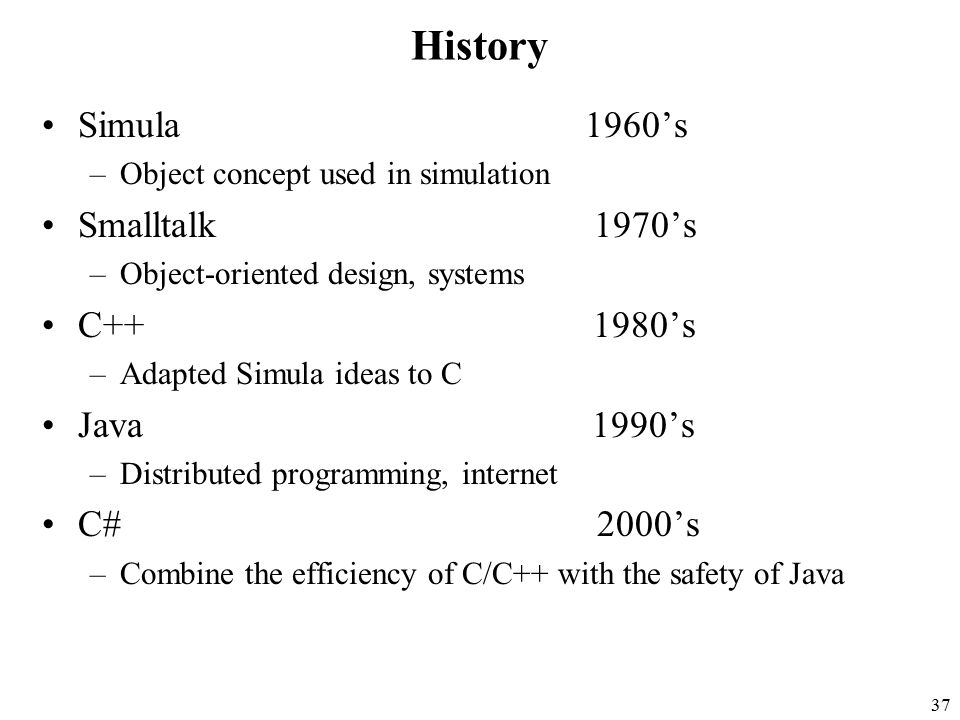 37 History Simula 1960's –Object concept used in simulation Smalltalk 1970's –Object-oriented design, systems C++ 1980's –Adapted Simula ideas to C Java 1990's –Distributed programming, internet C# 2000's –Combine the efficiency of C/C++ with the safety of Java