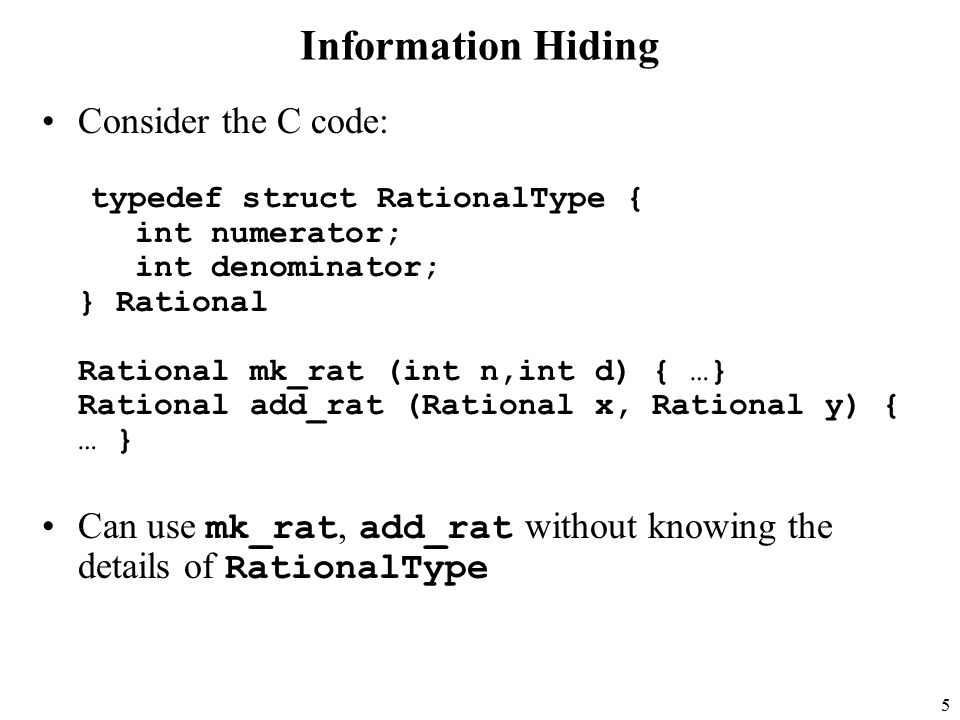 5 Information Hiding Consider the C code: typedef struct RationalType { int numerator; int denominator; } Rational Rational mk_rat (int n,int d) { …} Rational add_rat (Rational x, Rational y) { … } Can use mk_rat, add_rat without knowing the details of RationalType