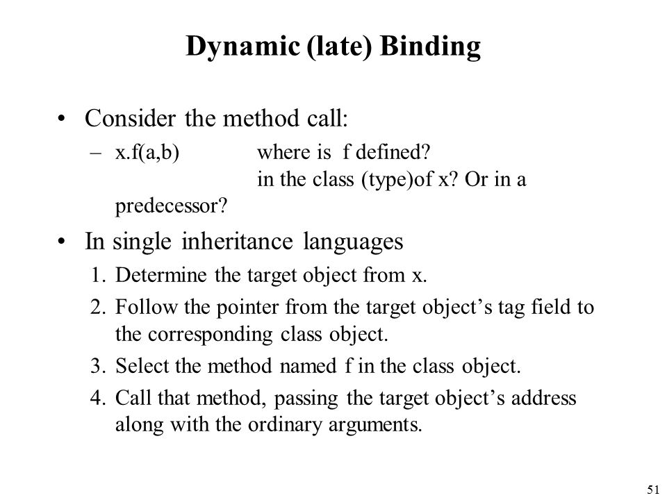 51 Dynamic (late) Binding Consider the method call: –x.f(a,b)where is f defined.