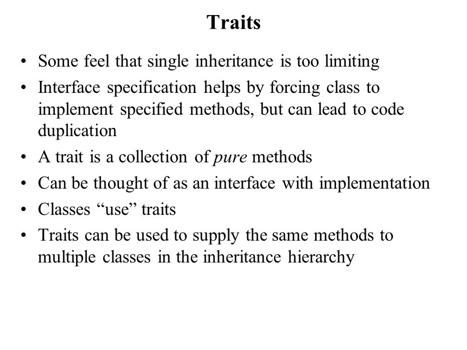 Traits Some feel that single inheritance is too limiting Interface specification helps by forcing class to implement specified methods, but can lead to code duplication A trait is a collection of pure methods Can be thought of as an interface with implementation Classes use traits Traits can be used to supply the same methods to multiple classes in the inheritance hierarchy