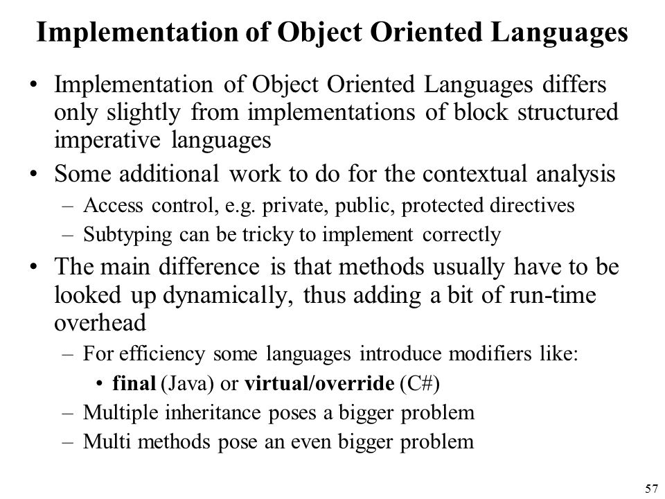 57 Implementation of Object Oriented Languages Implementation of Object Oriented Languages differs only slightly from implementations of block structured imperative languages Some additional work to do for the contextual analysis –Access control, e.g.