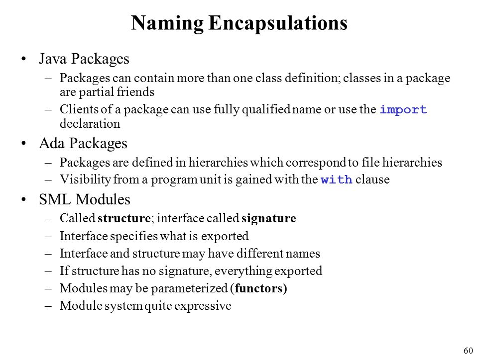 60 Naming Encapsulations Java Packages –Packages can contain more than one class definition; classes in a package are partial friends –Clients of a package can use fully qualified name or use the import declaration Ada Packages –Packages are defined in hierarchies which correspond to file hierarchies –Visibility from a program unit is gained with the with clause SML Modules –Called structure; interface called signature –Interface specifies what is exported –Interface and structure may have different names –If structure has no signature, everything exported –Modules may be parameterized (functors) –Module system quite expressive