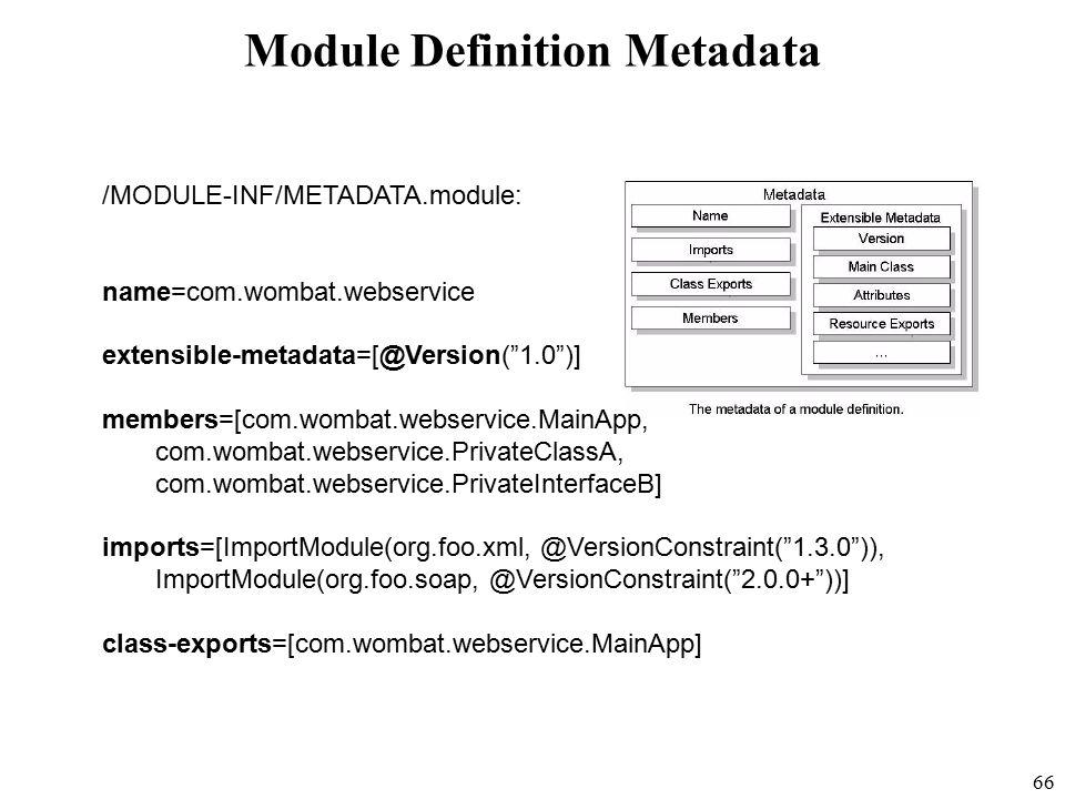 66 Module Definition Metadata /MODULE-INF/METADATA.module: name=com.wombat.webservice extensible-metadata=[@Version( 1.0 )] members=[com.wombat.webservice.MainApp, com.wombat.webservice.PrivateClassA, com.wombat.webservice.PrivateInterfaceB] imports=[ImportModule(org.foo.xml, @VersionConstraint( 1.3.0 )), ImportModule(org.foo.soap, @VersionConstraint( 2.0.0+ ))] class-exports=[com.wombat.webservice.MainApp]