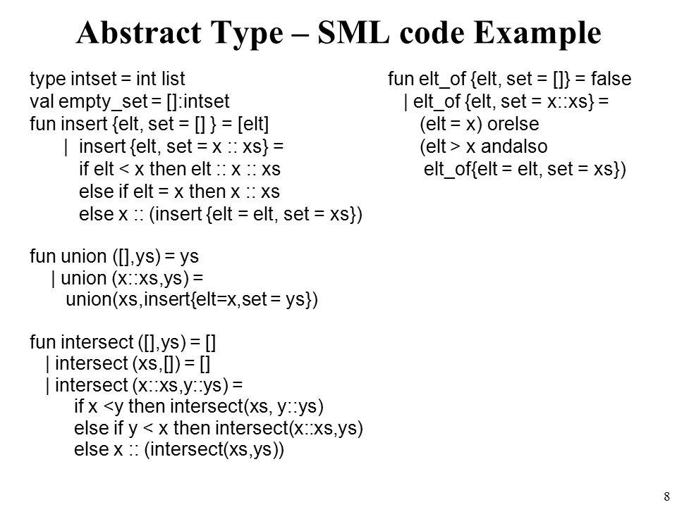 8 Abstract Type – SML code Example type intset = int list val empty_set = []:intset fun insert {elt, set = [] } = [elt] | insert {elt, set = x :: xs} = if elt < x then elt :: x :: xs else if elt = x then x :: xs else x :: (insert {elt = elt, set = xs}) fun union ([],ys) = ys | union (x::xs,ys) = union(xs,insert{elt=x,set = ys}) fun intersect ([],ys) = [] | intersect (xs,[]) = [] | intersect (x::xs,y::ys) = if x <y then intersect(xs, y::ys) else if y < x then intersect(x::xs,ys) else x :: (intersect(xs,ys)) fun elt_of {elt, set = []} = false | elt_of {elt, set = x::xs} = (elt = x) orelse (elt > x andalso elt_of{elt = elt, set = xs})