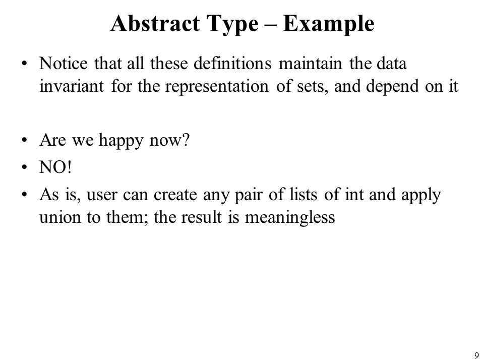 9 Abstract Type – Example Notice that all these definitions maintain the data invariant for the representation of sets, and depend on it Are we happy now.