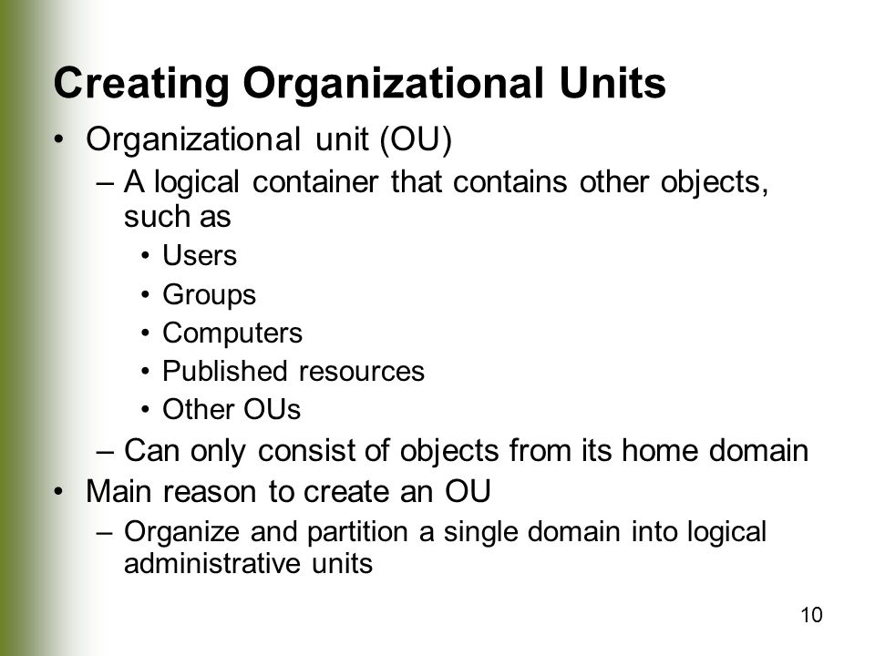 10 Creating Organizational Units Organizational unit (OU) –A logical container that contains other objects, such as Users Groups Computers Published resources Other OUs –Can only consist of objects from its home domain Main reason to create an OU –Organize and partition a single domain into logical administrative units