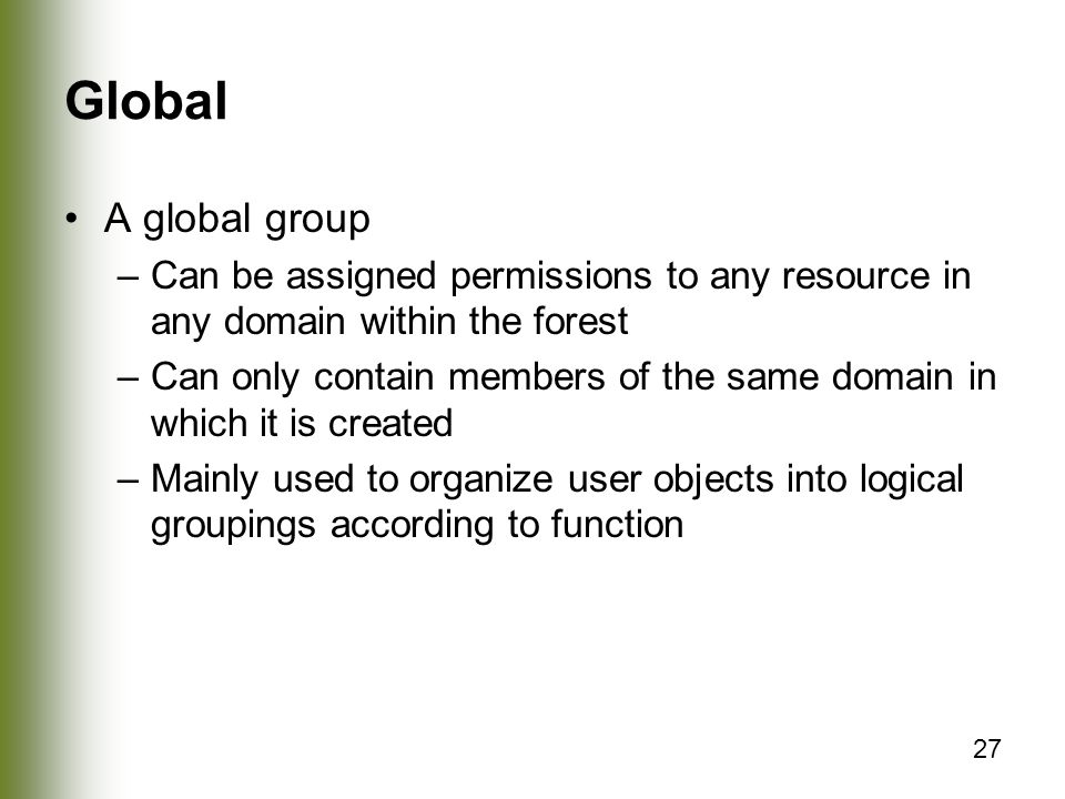27 Global A global group –Can be assigned permissions to any resource in any domain within the forest –Can only contain members of the same domain in which it is created –Mainly used to organize user objects into logical groupings according to function