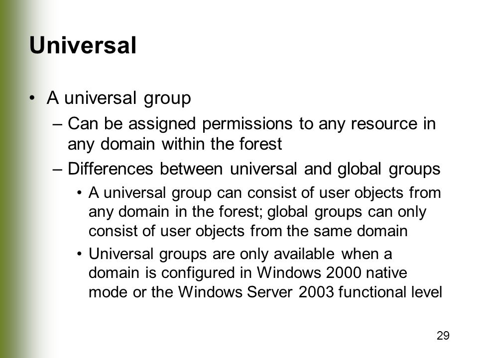 29 Universal A universal group –Can be assigned permissions to any resource in any domain within the forest –Differences between universal and global groups A universal group can consist of user objects from any domain in the forest; global groups can only consist of user objects from the same domain Universal groups are only available when a domain is configured in Windows 2000 native mode or the Windows Server 2003 functional level