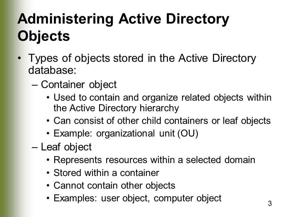 3 Administering Active Directory Objects Types of objects stored in the Active Directory database: –Container object Used to contain and organize related objects within the Active Directory hierarchy Can consist of other child containers or leaf objects Example: organizational unit (OU) –Leaf object Represents resources within a selected domain Stored within a container Cannot contain other objects Examples: user object, computer object