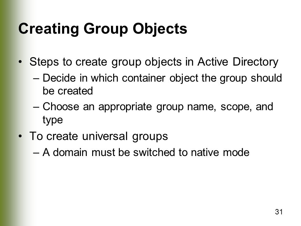 31 Creating Group Objects Steps to create group objects in Active Directory –Decide in which container object the group should be created –Choose an appropriate group name, scope, and type To create universal groups –A domain must be switched to native mode