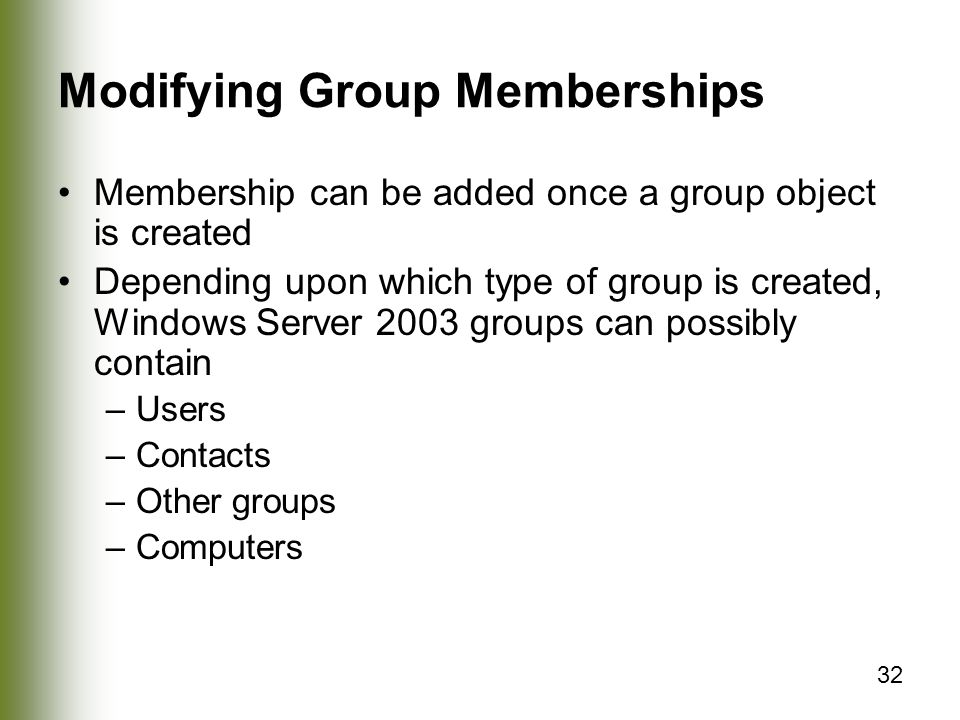 32 Modifying Group Memberships Membership can be added once a group object is created Depending upon which type of group is created, Windows Server 2003 groups can possibly contain –Users –Contacts –Other groups –Computers