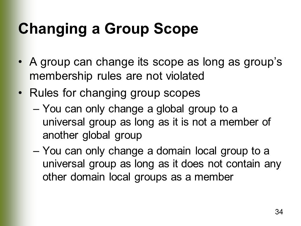 34 Changing a Group Scope A group can change its scope as long as group's membership rules are not violated Rules for changing group scopes –You can only change a global group to a universal group as long as it is not a member of another global group –You can only change a domain local group to a universal group as long as it does not contain any other domain local groups as a member