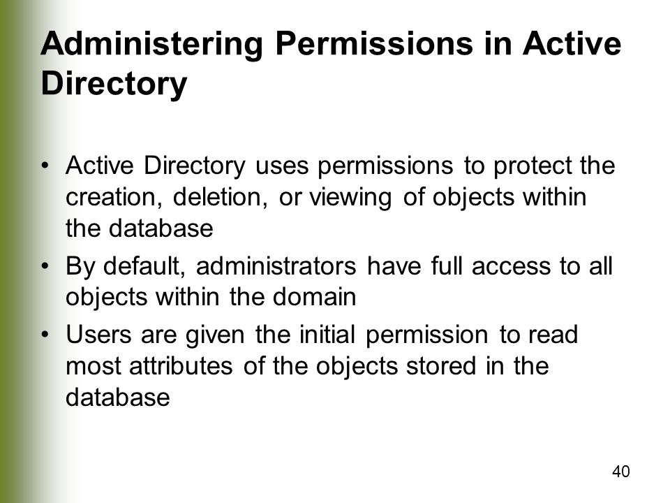 40 Administering Permissions in Active Directory Active Directory uses permissions to protect the creation, deletion, or viewing of objects within the database By default, administrators have full access to all objects within the domain Users are given the initial permission to read most attributes of the objects stored in the database