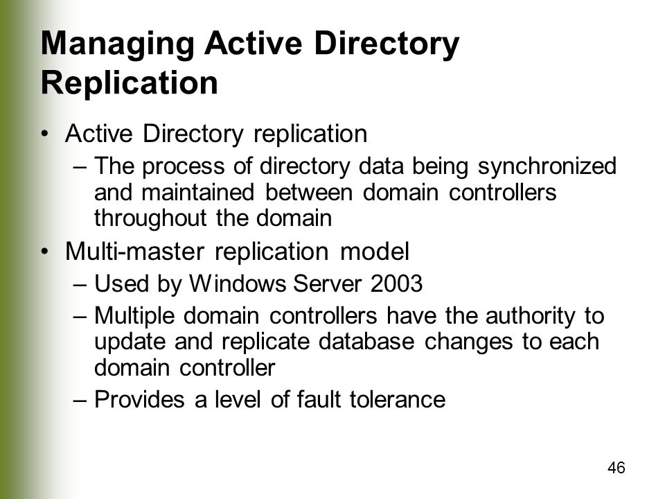 46 Managing Active Directory Replication Active Directory replication –The process of directory data being synchronized and maintained between domain controllers throughout the domain Multi-master replication model –Used by Windows Server 2003 –Multiple domain controllers have the authority to update and replicate database changes to each domain controller –Provides a level of fault tolerance