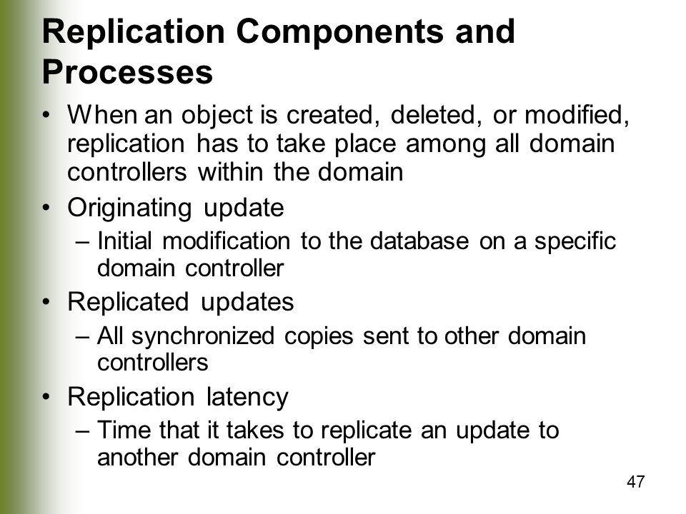 47 Replication Components and Processes When an object is created, deleted, or modified, replication has to take place among all domain controllers within the domain Originating update –Initial modification to the database on a specific domain controller Replicated updates –All synchronized copies sent to other domain controllers Replication latency –Time that it takes to replicate an update to another domain controller