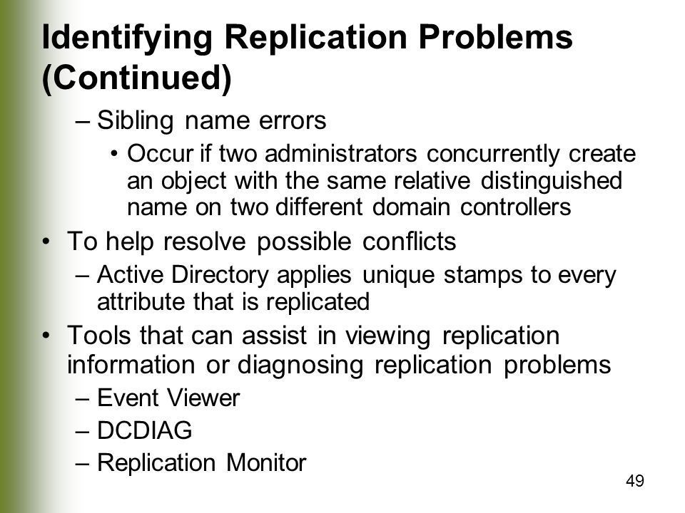 49 Identifying Replication Problems (Continued) –Sibling name errors Occur if two administrators concurrently create an object with the same relative distinguished name on two different domain controllers To help resolve possible conflicts –Active Directory applies unique stamps to every attribute that is replicated Tools that can assist in viewing replication information or diagnosing replication problems –Event Viewer –DCDIAG –Replication Monitor