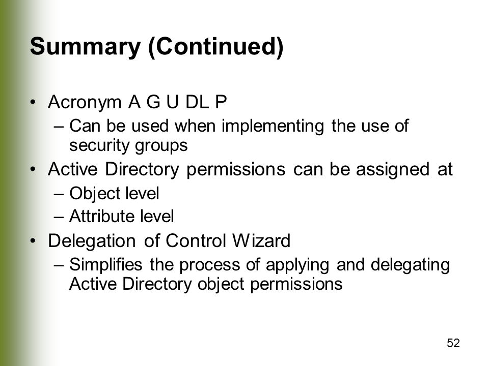 52 Summary (Continued) Acronym A G U DL P –Can be used when implementing the use of security groups Active Directory permissions can be assigned at –Object level –Attribute level Delegation of Control Wizard –Simplifies the process of applying and delegating Active Directory object permissions