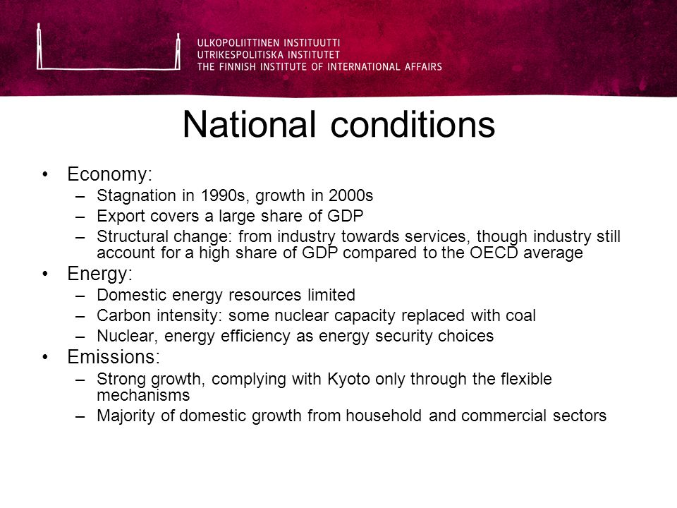 National conditions Economy: –Stagnation in 1990s, growth in 2000s –Export covers a large share of GDP –Structural change: from industry towards services, though industry still account for a high share of GDP compared to the OECD average Energy: –Domestic energy resources limited –Carbon intensity: some nuclear capacity replaced with coal –Nuclear, energy efficiency as energy security choices Emissions: –Strong growth, complying with Kyoto only through the flexible mechanisms –Majority of domestic growth from household and commercial sectors