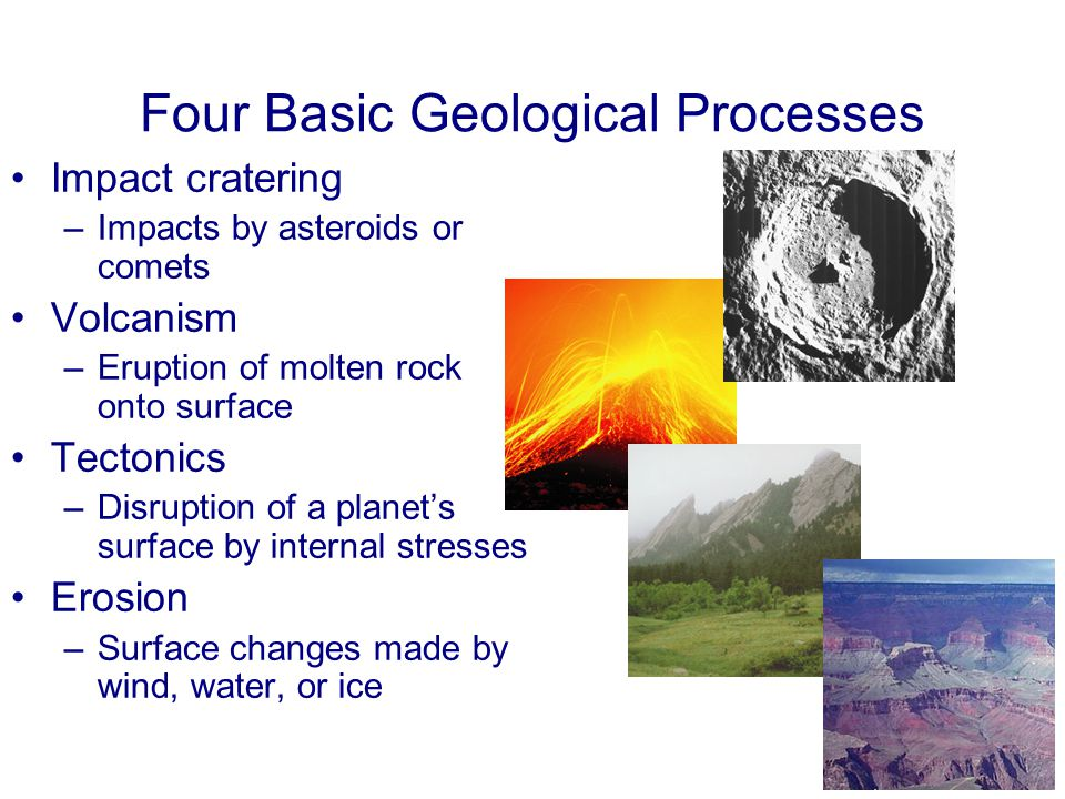 Four Basic Geological Processes Impact cratering –Impacts by asteroids or comets Volcanism –Eruption of molten rock onto surface Tectonics –Disruption of a planet's surface by internal stresses Erosion –Surface changes made by wind, water, or ice