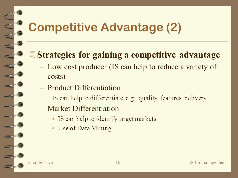 Chapter TwoIS for management10 Competitive Advantage (2) 4 Strategies for gaining a competitive advantage –Low cost producer (IS can help to reduce a variety of costs) –Product Differentiation IS can help to differentiate, e.g., quality, features, delivery –Market Differentiation IS can help to identify target markets Use of Data Mining