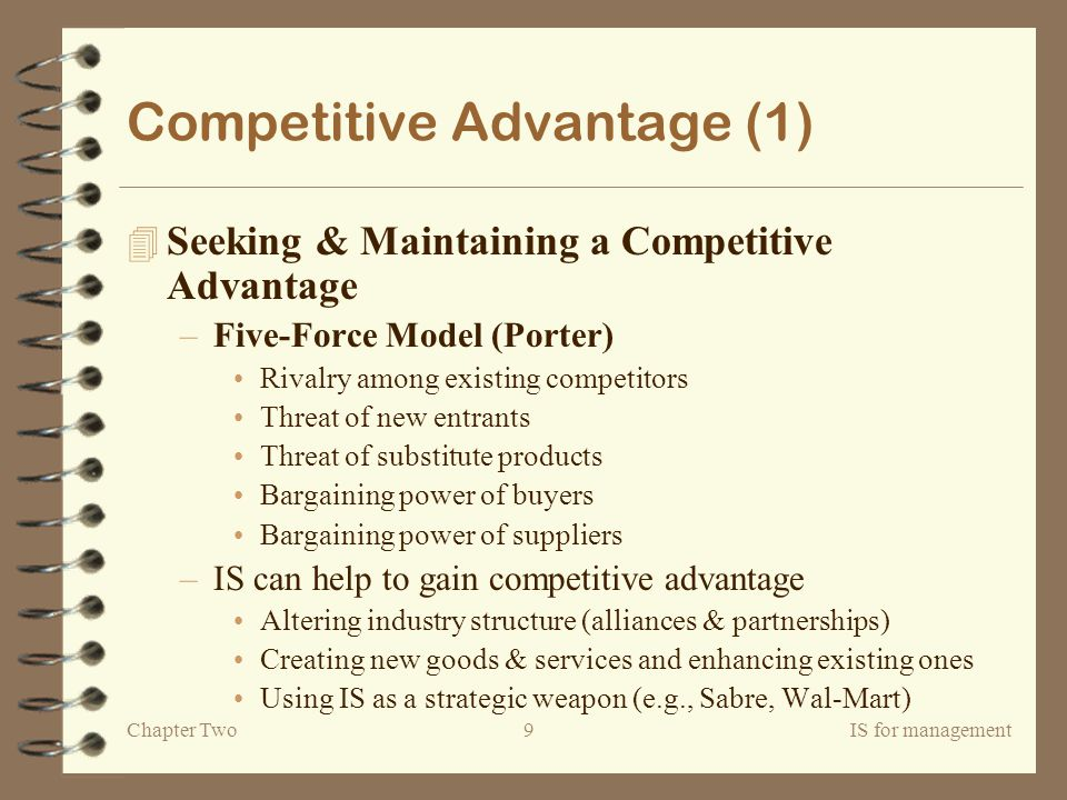 Chapter TwoIS for management9 Competitive Advantage (1) 4 Seeking & Maintaining a Competitive Advantage –Five-Force Model (Porter) Rivalry among existing competitors Threat of new entrants Threat of substitute products Bargaining power of buyers Bargaining power of suppliers –IS can help to gain competitive advantage Altering industry structure (alliances & partnerships) Creating new goods & services and enhancing existing ones Using IS as a strategic weapon (e.g., Sabre, Wal-Mart)