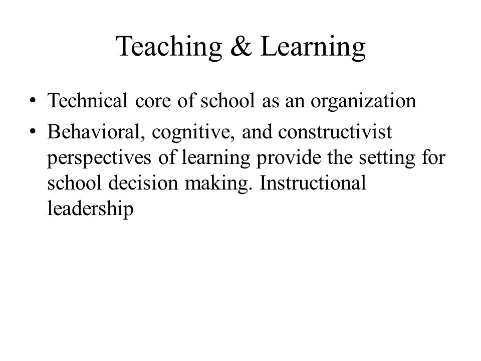 Teaching & Learning Technical core of school as an organization Behavioral, cognitive, and constructivist perspectives of learning provide the setting for school decision making.