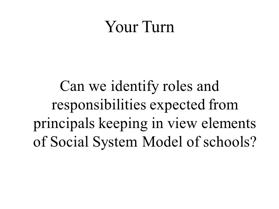 Your Turn Can we identify roles and responsibilities expected from principals keeping in view elements of Social System Model of schools