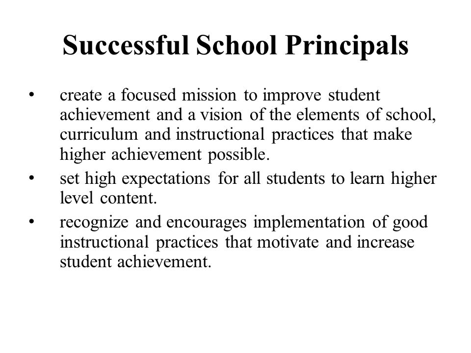 Successful School Principals create a focused mission to improve student achievement and a vision of the elements of school, curriculum and instructional practices that make higher achievement possible.