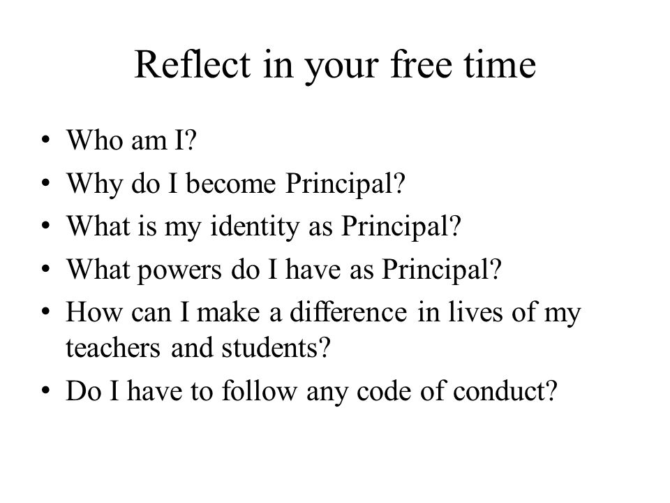 Reflect in your free time Who am I. Why do I become Principal.