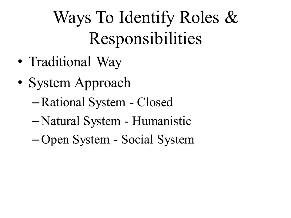 Ways To Identify Roles & Responsibilities Traditional Way System Approach – Rational System - Closed – Natural System - Humanistic – Open System - Social System