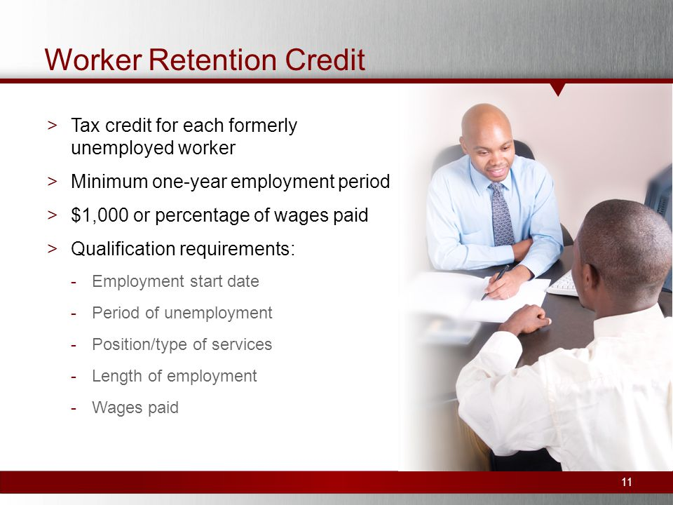 Worker Retention Credit >Tax credit for each formerly unemployed worker >Minimum one-year employment period >$1,000 or percentage of wages paid >Qualification requirements: -Employment start date -Period of unemployment -Position/type of services -Length of employment -Wages paid 11