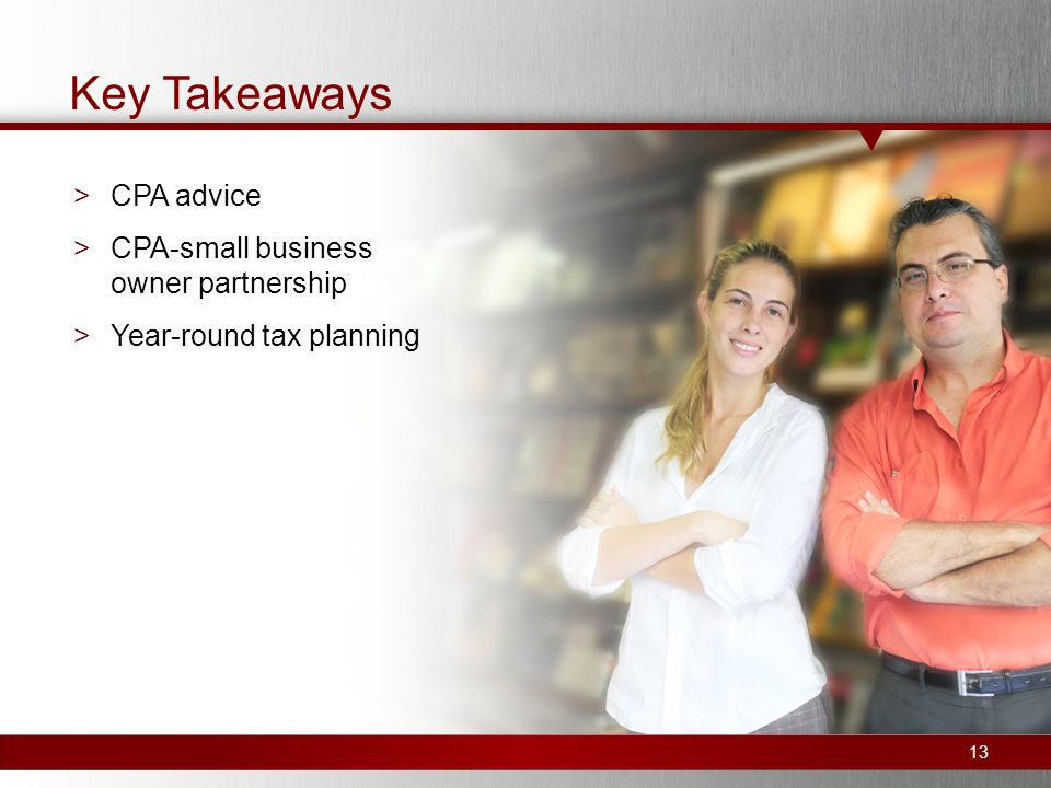 Key Takeaways >CPA advice >CPA-small business owner partnership >Year-round tax planning 13